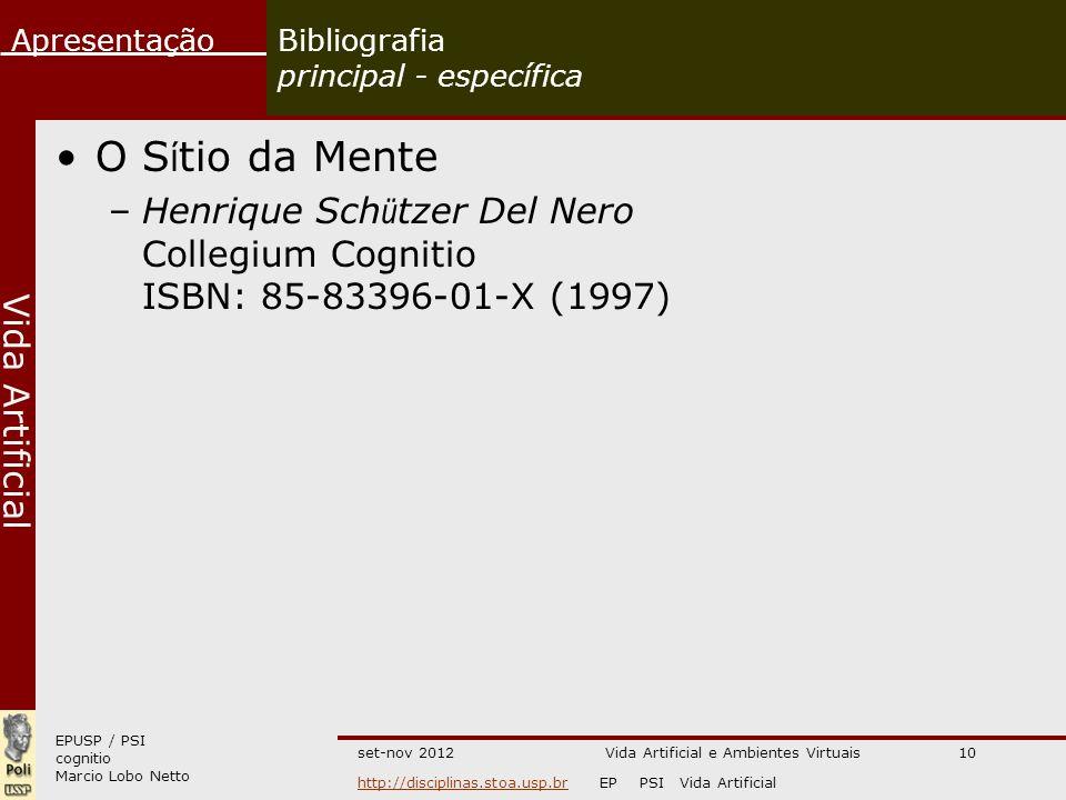 EPUSP / PSI cognitio Marcio Lobo Netto Apresentação http://disciplinas.stoa.usp.brhttp://disciplinas.stoa.usp.br EP PSI Vida Artificial Vida Artificial set-nov 2012Vida Artificial e Ambientes Virtuais10 Bibliografia principal - específica O S í tio da Mente –Henrique Sch ü tzer Del Nero Collegium Cognitio ISBN: 85-83396-01-X (1997)