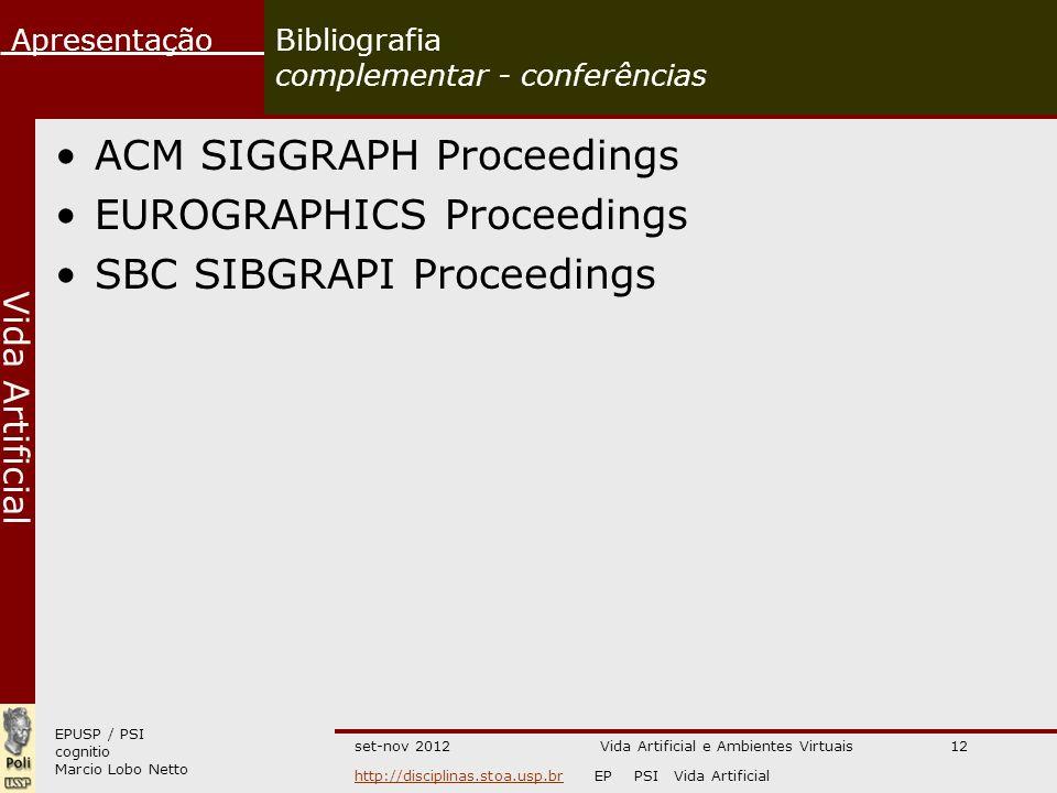 EPUSP / PSI cognitio Marcio Lobo Netto Apresentação http://disciplinas.stoa.usp.brhttp://disciplinas.stoa.usp.br EP PSI Vida Artificial Vida Artificial set-nov 2012Vida Artificial e Ambientes Virtuais12 Bibliografia complementar - conferências ACM SIGGRAPH Proceedings EUROGRAPHICS Proceedings SBC SIBGRAPI Proceedings
