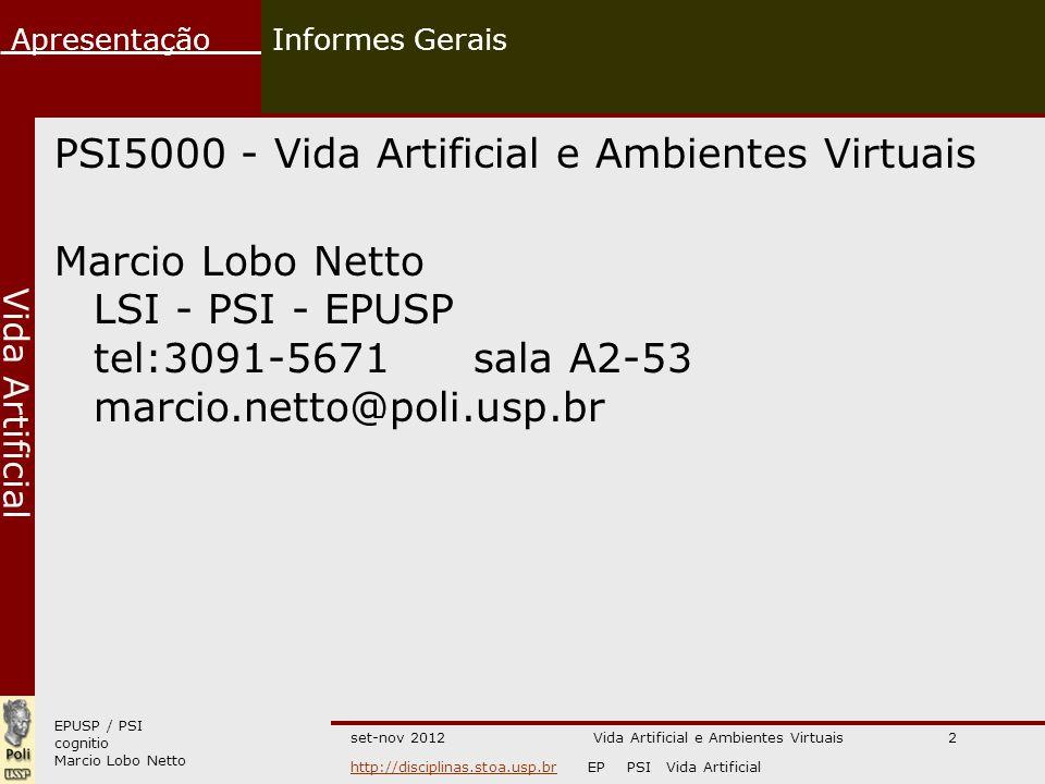 EPUSP / PSI cognitio Marcio Lobo Netto Apresentação http://disciplinas.stoa.usp.brhttp://disciplinas.stoa.usp.br EP PSI Vida Artificial Vida Artificial set-nov 2012Vida Artificial e Ambientes Virtuais2 Informes Gerais PSI5000 - Vida Artificial e Ambientes Virtuais Marcio Lobo Netto LSI - PSI - EPUSP tel:3091-5671 sala A2-53 marcio.netto@poli.usp.br