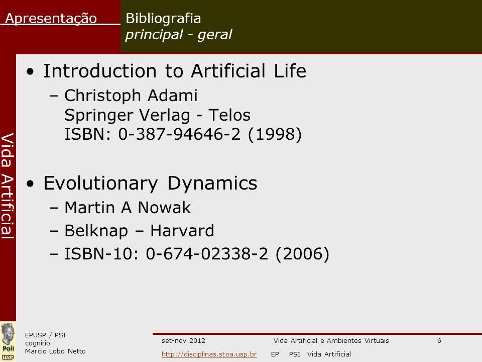 EPUSP / PSI cognitio Marcio Lobo Netto Apresentação http://disciplinas.stoa.usp.brhttp://disciplinas.stoa.usp.br EP PSI Vida Artificial Vida Artificial set-nov 2012Vida Artificial e Ambientes Virtuais6 Bibliografia principal - geral Introduction to Artificial Life –Christoph Adami Springer Verlag - Telos ISBN: 0-387-94646-2 (1998) Evolutionary Dynamics –Martin A Nowak –Belknap – Harvard –ISBN-10: 0-674-02338-2 (2006)