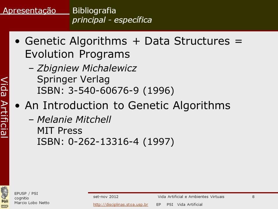 EPUSP / PSI cognitio Marcio Lobo Netto Apresentação http://disciplinas.stoa.usp.brhttp://disciplinas.stoa.usp.br EP PSI Vida Artificial Vida Artificial set-nov 2012Vida Artificial e Ambientes Virtuais8 Bibliografia principal - específica Genetic Algorithms + Data Structures = Evolution Programs –Zbigniew Michalewicz Springer Verlag ISBN: 3-540-60676-9 (1996) An Introduction to Genetic Algorithms –Melanie Mitchell MIT Press ISBN: 0-262-13316-4 (1997)