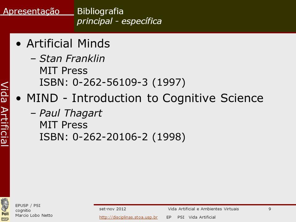 EPUSP / PSI cognitio Marcio Lobo Netto Apresentação http://disciplinas.stoa.usp.brhttp://disciplinas.stoa.usp.br EP PSI Vida Artificial Vida Artificial set-nov 2012Vida Artificial e Ambientes Virtuais9 Bibliografia principal - específica Artificial Minds –Stan Franklin MIT Press ISBN: 0-262-56109-3 (1997) MIND - Introduction to Cognitive Science –Paul Thagart MIT Press ISBN: 0-262-20106-2 (1998)