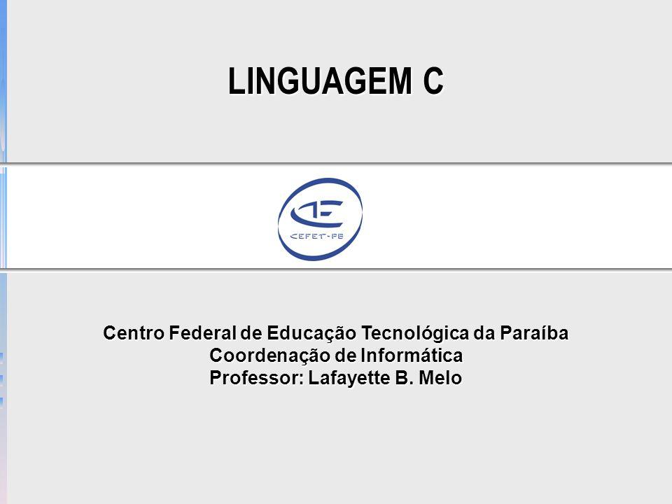 LINGUAGEM C Centro Federal de Educação Tecnológica da Paraíba Coordenação de Informática Professor: Lafayette B. Melo