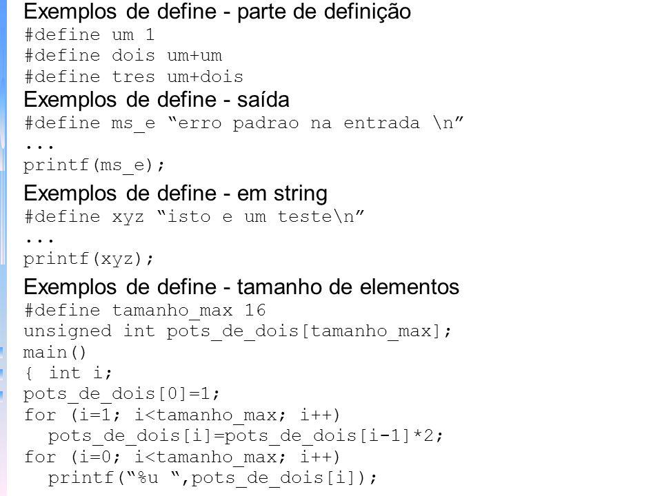 Exemplos de define - parte de definição #define um 1 #define dois um+um #define tres um+dois Exemplos de define - saída #define ms_e erro padrao na en