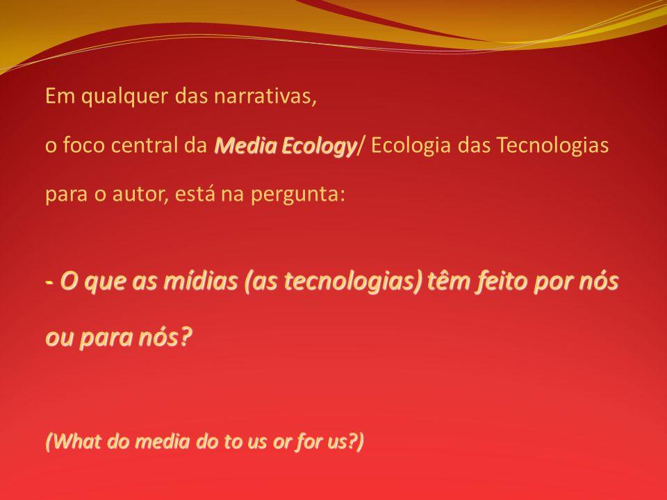 Em qualquer das narrativas, Media Ecology o foco central da Media Ecology/ Ecologia das Tecnologias para o autor, está na pergunta: - O que as mídias