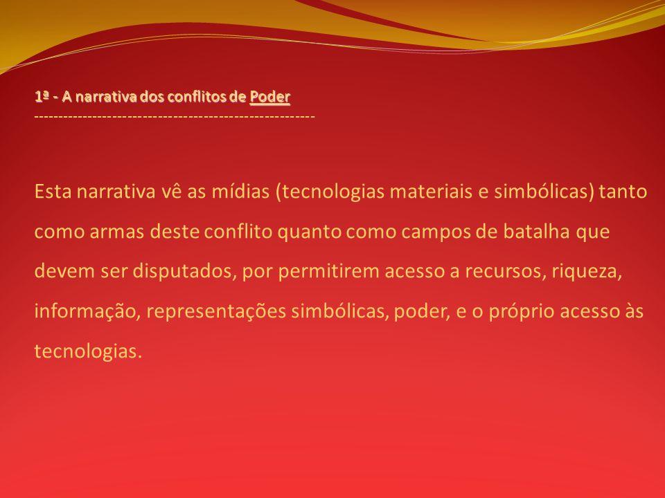 1ª - A narrativa dos conflitos de Poder -------------------------------------------------------- Esta narrativa vê as mídias (tecnologias materiais e