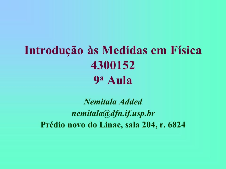 Introdução às Medidas em Física 4300152 9 a Aula Nemitala Added nemitala@dfn.if.usp.br Prédio novo do Linac, sala 204, r. 6824