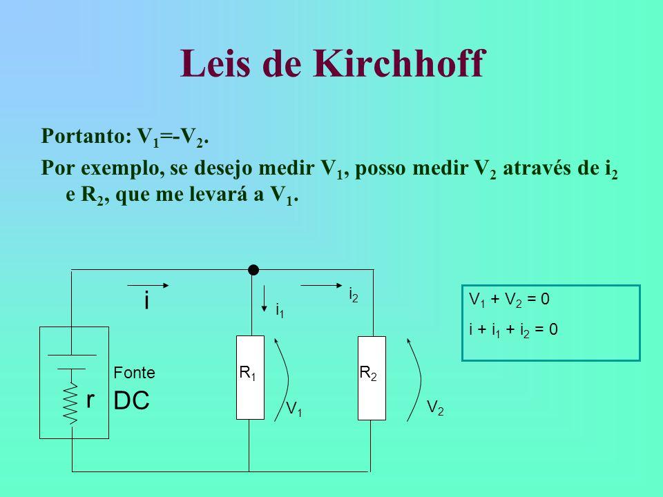 Leis de Kirchhoff Portanto: V 1 =-V 2. Por exemplo, se desejo medir V 1, posso medir V 2 através de i 2 e R 2, que me levará a V 1. V 1 + V 2 = 0 i +