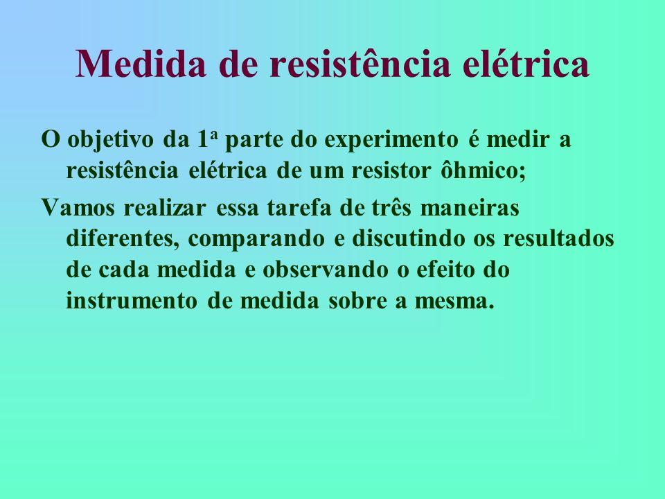 Medida de resistência elétrica Vamos utilizar três maneiras diferentes, pois cada uma delas é ideal para situações diferentes; Vamos verificar para que situações cada um dos procedimentos é mais adequado e porque.