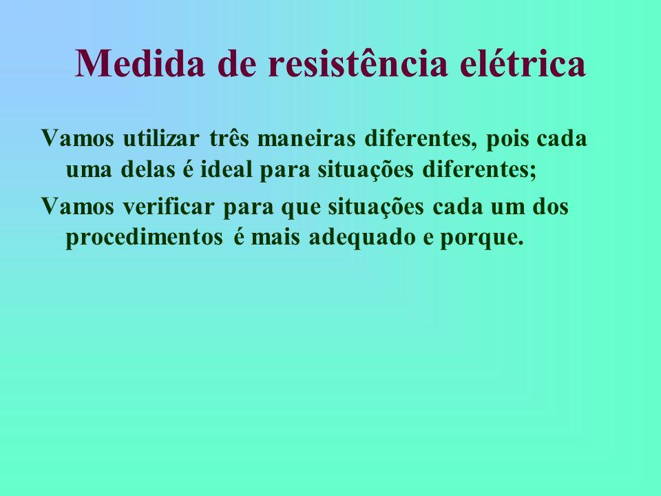 Medida de resistência elétrica Vamos utilizar três maneiras diferentes, pois cada uma delas é ideal para situações diferentes; Vamos verificar para qu