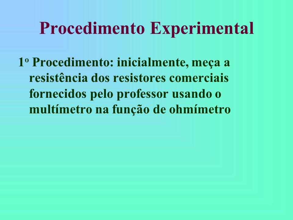 Procedimento Experimental 1 o Procedimento: inicialmente, meça a resistência dos resistores comerciais fornecidos pelo professor usando o multímetro n