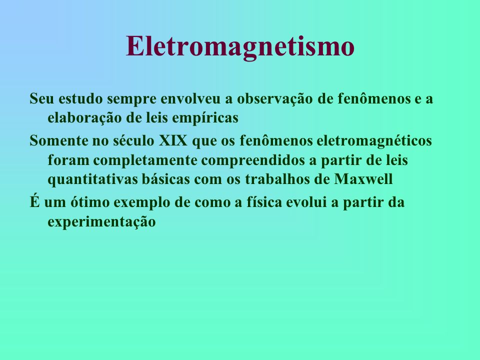 Eletromagnetismo Seu estudo sempre envolveu a observação de fenômenos e a elaboração de leis empíricas Somente no século XIX que os fenômenos eletroma