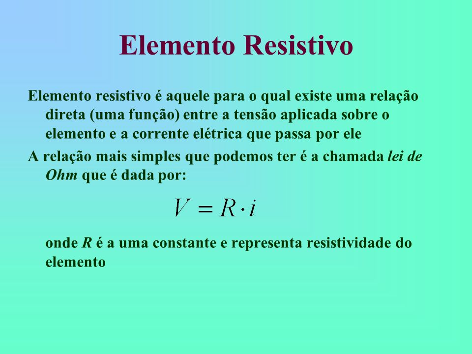 Elemento Resistivo Ao se movimentarem, os elétrons sofrem choques sucessivos com outros elétrons e os átomos do material Essa dificuldade de trânsito dos elétrons é chamada de resistência elétrica do material (R) Ela é definida como a razão entre a tensão (V ) e a corrente (i) que passa pelo elemento: Um elemento resistivo pode ser: Ôhmico: quando a resistência é constante para todo par (V, i ), ou seja, a corrente varia linearmente com a tensão Não-ôhmico: quando a resistência não é constante para todo par (V, i ), ou seja, a corrente varia não-linearmente com a tensão