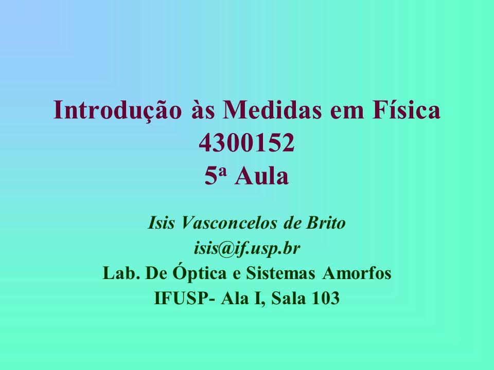 Introdução às Medidas em Física 4300152 5 a Aula Isis Vasconcelos de Brito isis@if.usp.br Lab.