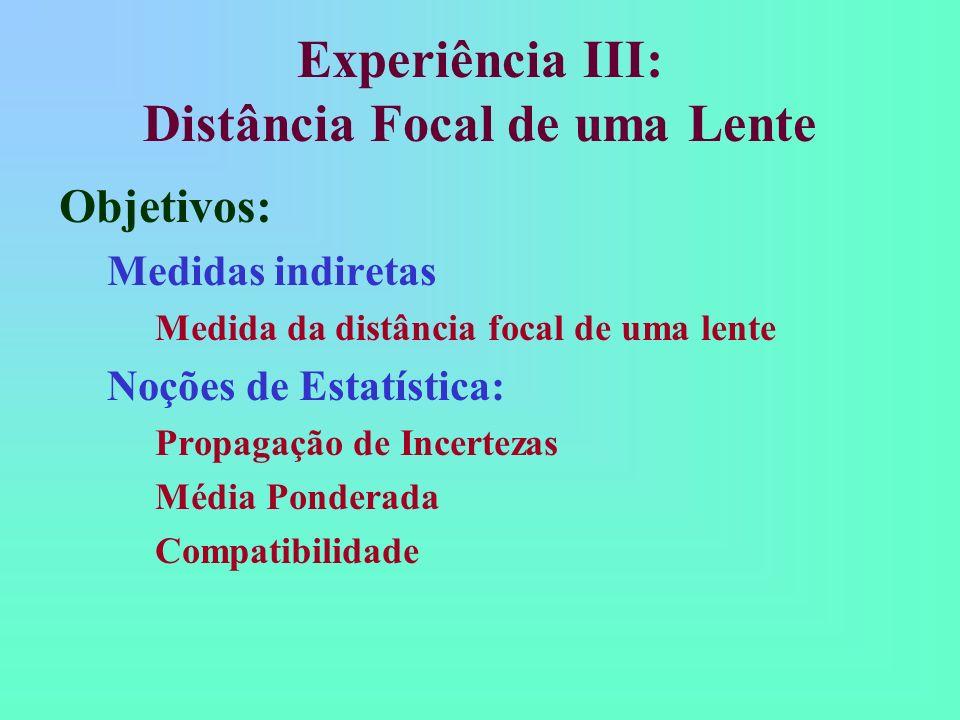 Experiência III: Distância Focal de uma Lente Objetivos: Medidas indiretas Medida da distância focal de uma lente Noções de Estatística: Propagação de Incertezas Média Ponderada Compatibilidade