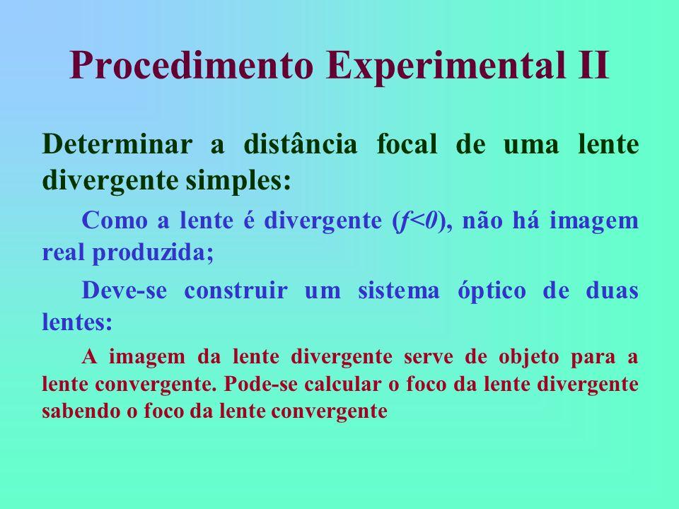 Procedimento Experimental II Determinar a distância focal de uma lente divergente simples: Como a lente é divergente (f<0), não há imagem real produzida; Deve-se construir um sistema óptico de duas lentes: A imagem da lente divergente serve de objeto para a lente convergente.