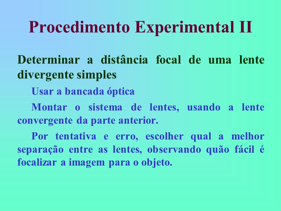 Procedimento Experimental II Determinar a distância focal de uma lente divergente simples Usar a bancada óptica Montar o sistema de lentes, usando a lente convergente da parte anterior.