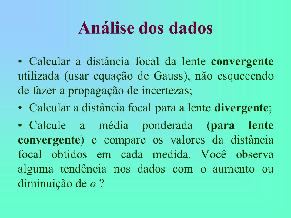 Análise dos dados Calcular a distância focal da lente convergente utilizada (usar equação de Gauss), não esquecendo de fazer a propagação de incertezas; Calcular a distância focal para a lente divergente; Calcule a média ponderada (para lente convergente) e compare os valores da distância focal obtidos em cada medida.