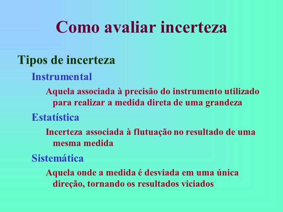 Como avaliar incerteza Tipos de incerteza Instrumental Aquela associada à precisão do instrumento utilizado para realizar a medida direta de uma grandeza Estatística Incerteza associada à flutuação no resultado de uma mesma medida Sistemática Aquela onde a medida é desviada em uma única direção, tornando os resultados viciados