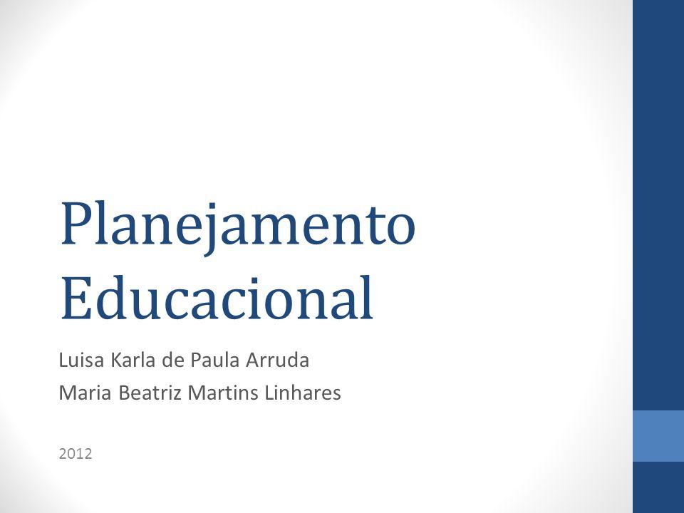 Planejamento Educacional Luisa Karla de Paula Arruda Maria Beatriz Martins Linhares 2012