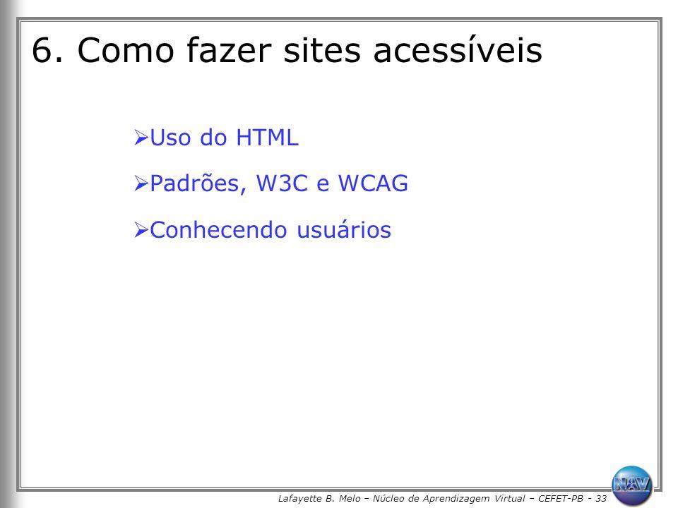Lafayette B. Melo – Núcleo de Aprendizagem Virtual – CEFET-PB - 33 6. Como fazer sites acessíveis Uso do HTML Padrões, W3C e WCAG Conhecendo usuários
