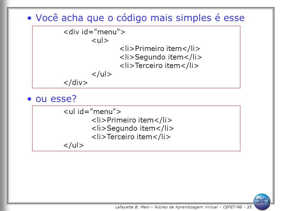 Lafayette B. Melo – Núcleo de Aprendizagem Virtual – CEFET-PB - 35 Você acha que o código mais simples é esse ou esse? Primeiro item Segundo item Terc