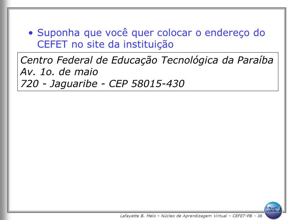 Lafayette B. Melo – Núcleo de Aprendizagem Virtual – CEFET-PB - 36 Suponha que você quer colocar o endereço do CEFET no site da instituição Centro Fed