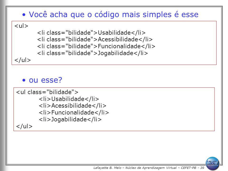 Lafayette B. Melo – Núcleo de Aprendizagem Virtual – CEFET-PB - 39 Você acha que o código mais simples é esse ou esse? Usabilidade Acessibilidade Func