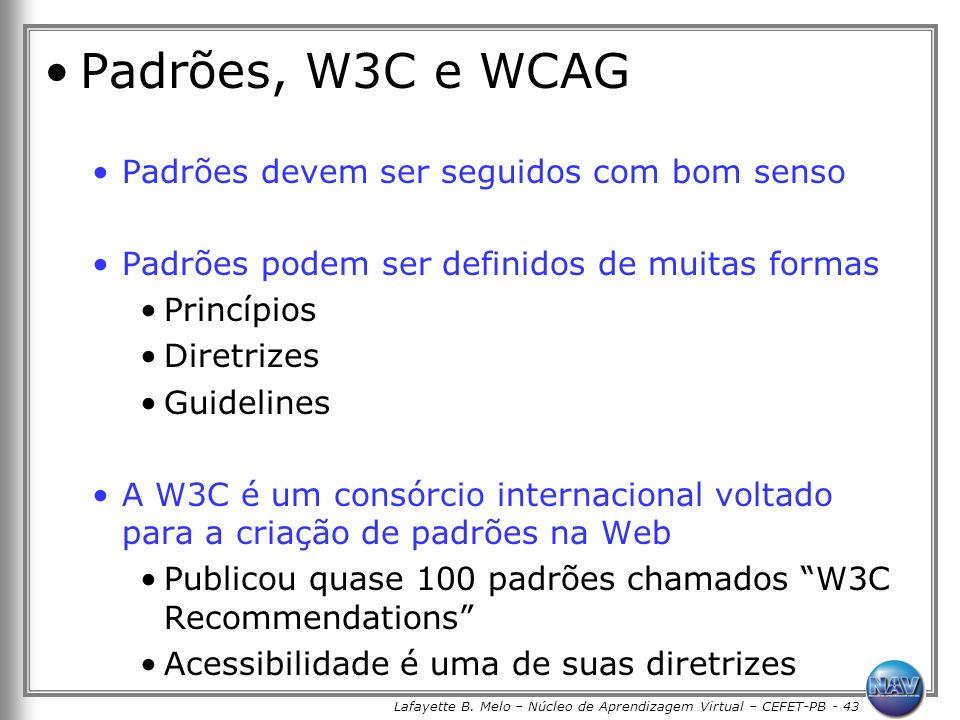 Lafayette B. Melo – Núcleo de Aprendizagem Virtual – CEFET-PB - 43 Padrões, W3C e WCAG Padrões devem ser seguidos com bom senso Padrões podem ser defi