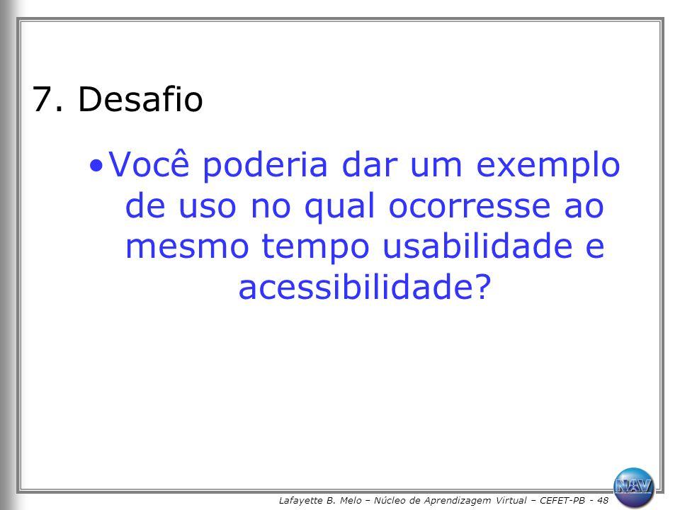 Lafayette B. Melo – Núcleo de Aprendizagem Virtual – CEFET-PB - 48 7. Desafio Você poderia dar um exemplo de uso no qual ocorresse ao mesmo tempo usab