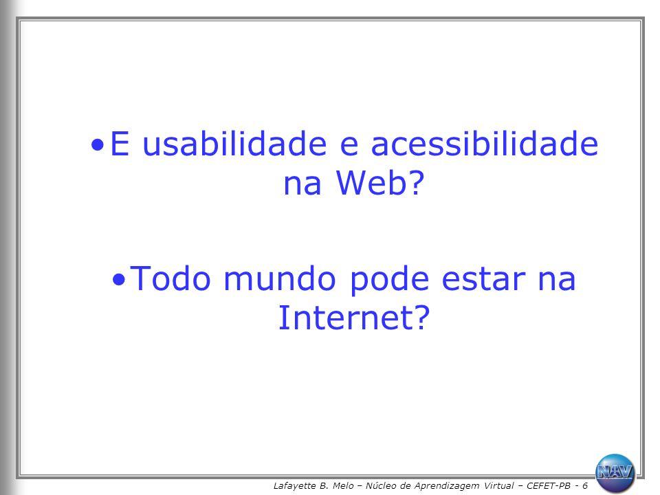 Lafayette B. Melo – Núcleo de Aprendizagem Virtual – CEFET-PB - 6 E usabilidade e acessibilidade na Web? Todo mundo pode estar na Internet?