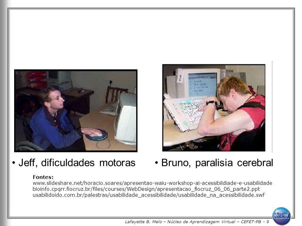 Lafayette B. Melo – Núcleo de Aprendizagem Virtual – CEFET-PB - 9 Jeff, dificuldades motoras Bruno, paralisia cerebral Fontes: www.slideshare.net/hora