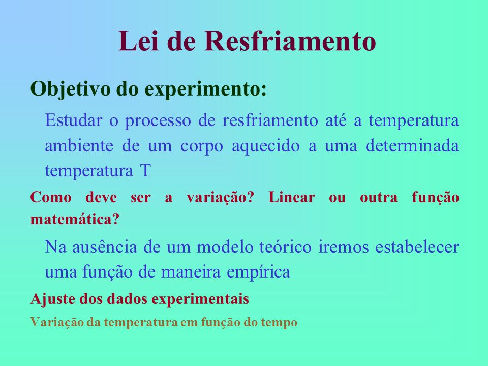 Lei de Resfriamento Objetivo do experimento: Estudar o processo de resfriamento até a temperatura ambiente de um corpo aquecido a uma determinada temp
