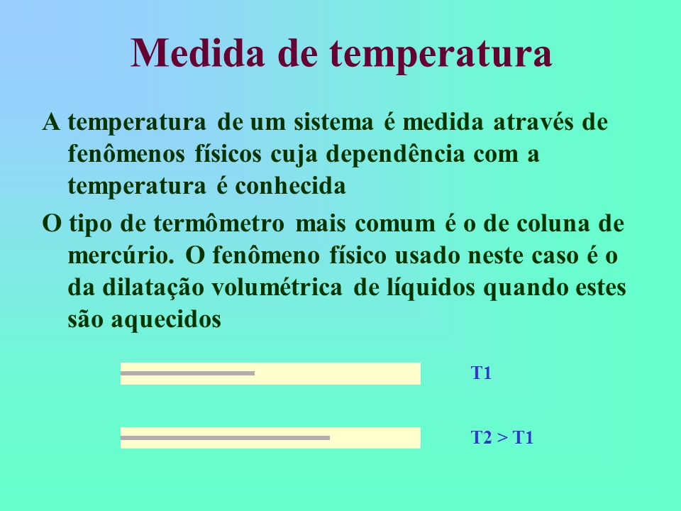 Medida de temperatura A temperatura de um sistema é medida através de fenômenos físicos cuja dependência com a temperatura é conhecida O tipo de termô
