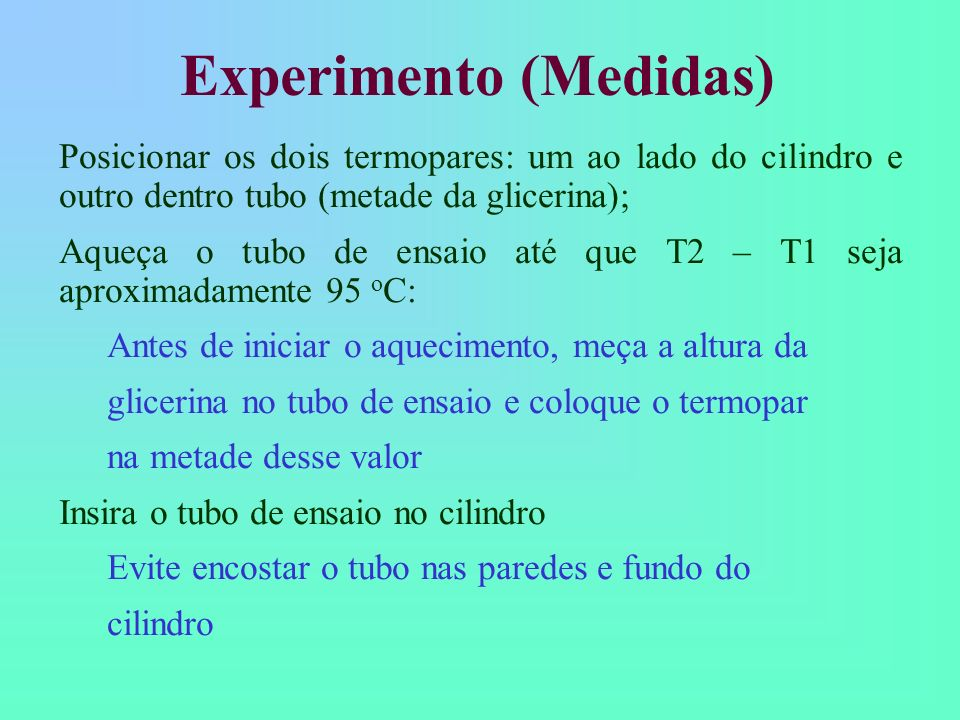 Medir temperatura da glicerina (T2 - T1) para vários instantes de tempo Dispare o cronômetro quando tubo chegar a 90 o C Anote o valor de tempo para cada variação de 5 o C até o tubo atingir a temperatura ambiente Experimento (Medidas) T( o C)t(s) 900...