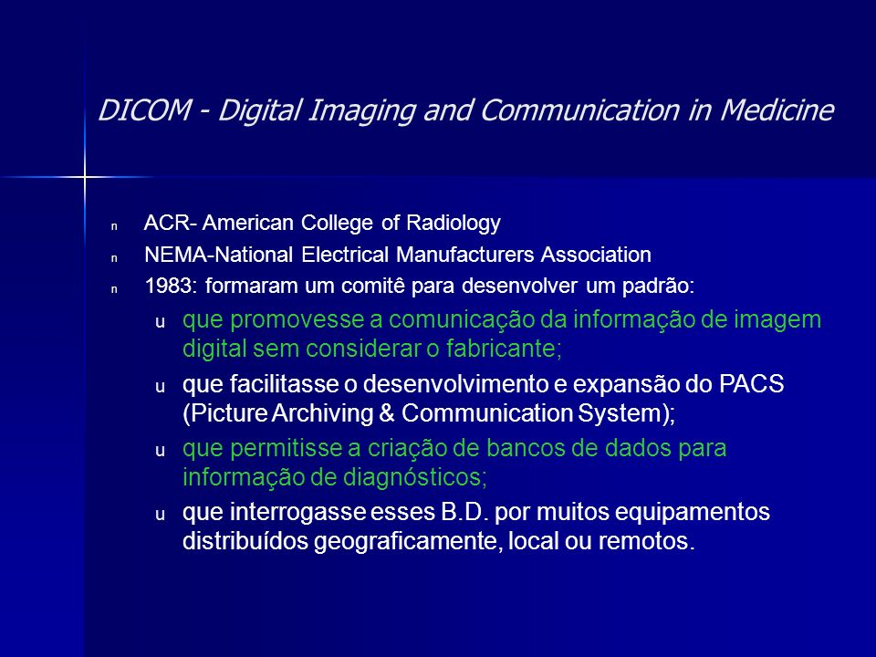 DICOM - Digital Imaging and Communication in Medicine n ACR- American College of Radiology n NEMA-National Electrical Manufacturers Association n 1983
