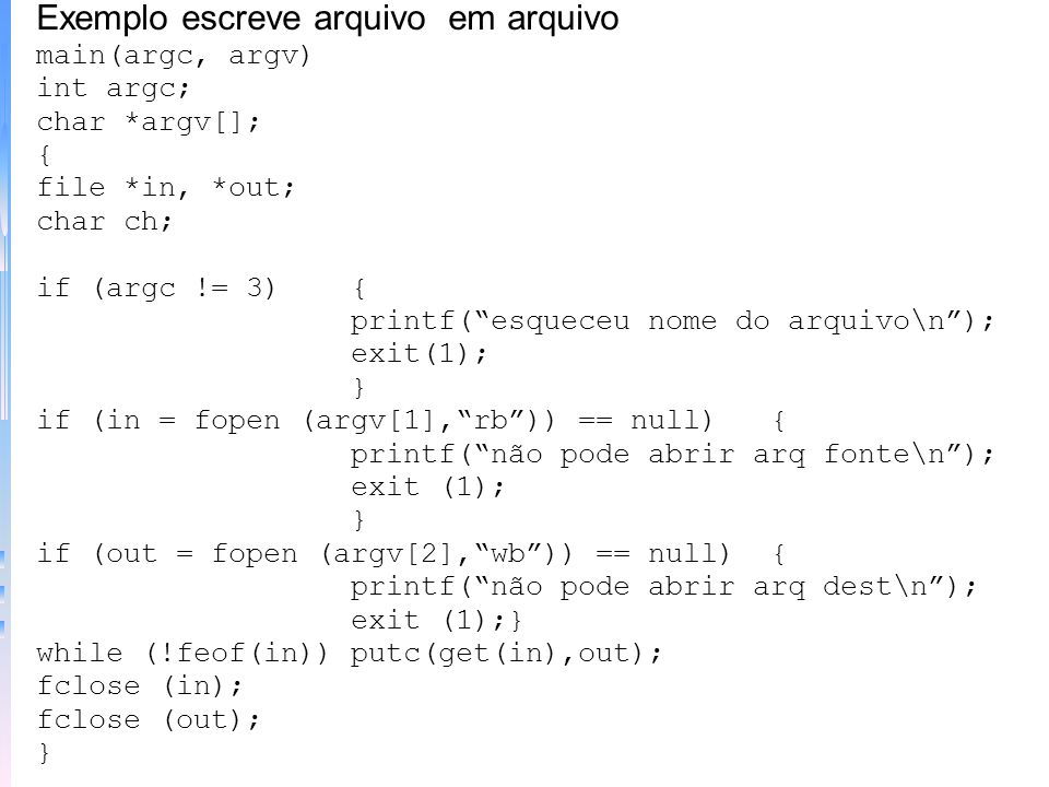 Exemplo escreve em arquivo main(argc, argv) int argc; char *argv[]; { file *fp; char ch; if (argc != 2){ printf(esqueceu o nome do arquivo\n); exit(1)