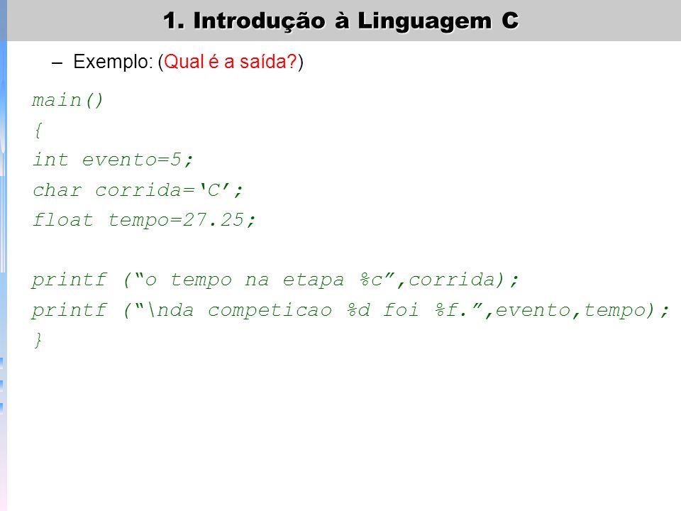 1. Introdução à Linguagem C –Outros exemplos: (Qual é a saída de cada um?) printf (teste % %) printf (%f,40.345) printf (um caractere %d e um inteiro