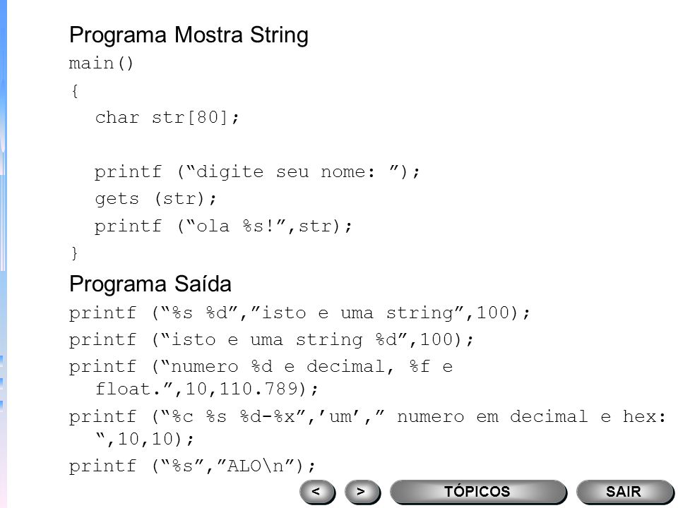 Programa Mostra Caracteres main() { char ch; ch = A; printf (%c,ch); ch = B; printf (%c,ch); ch = C; printf (%c,ch); } TÓPICOS > > < < SAIR