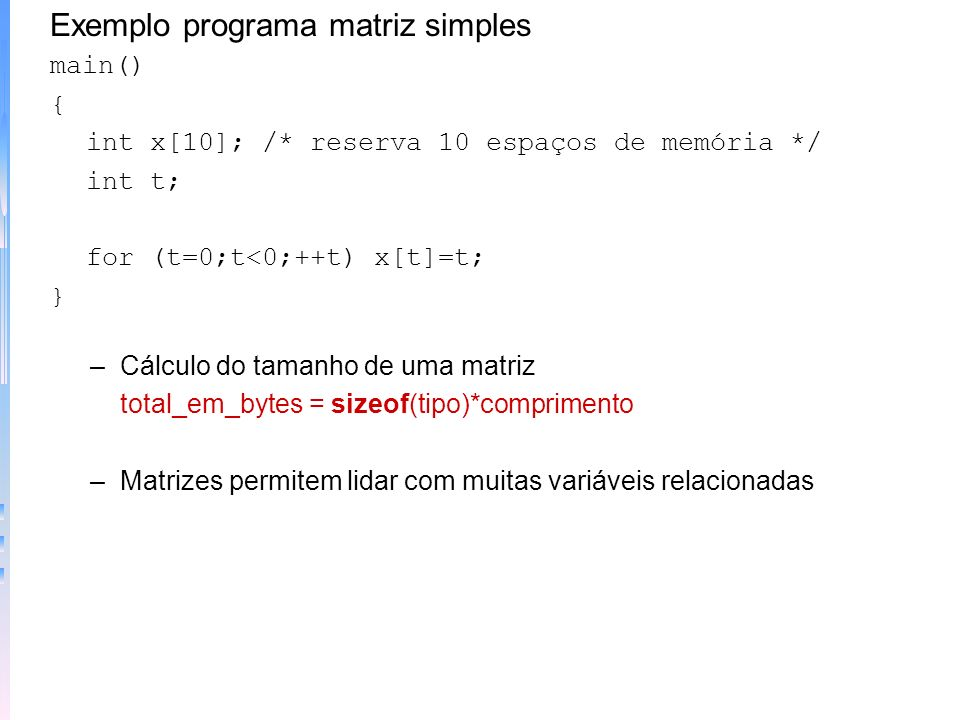 Matrizes e Strings O que são –Matrizes: conjunto de variáveis de mesmo tipo, referenciadas pelo mesmo nome. Em C, matrizes são locações contíguas de m