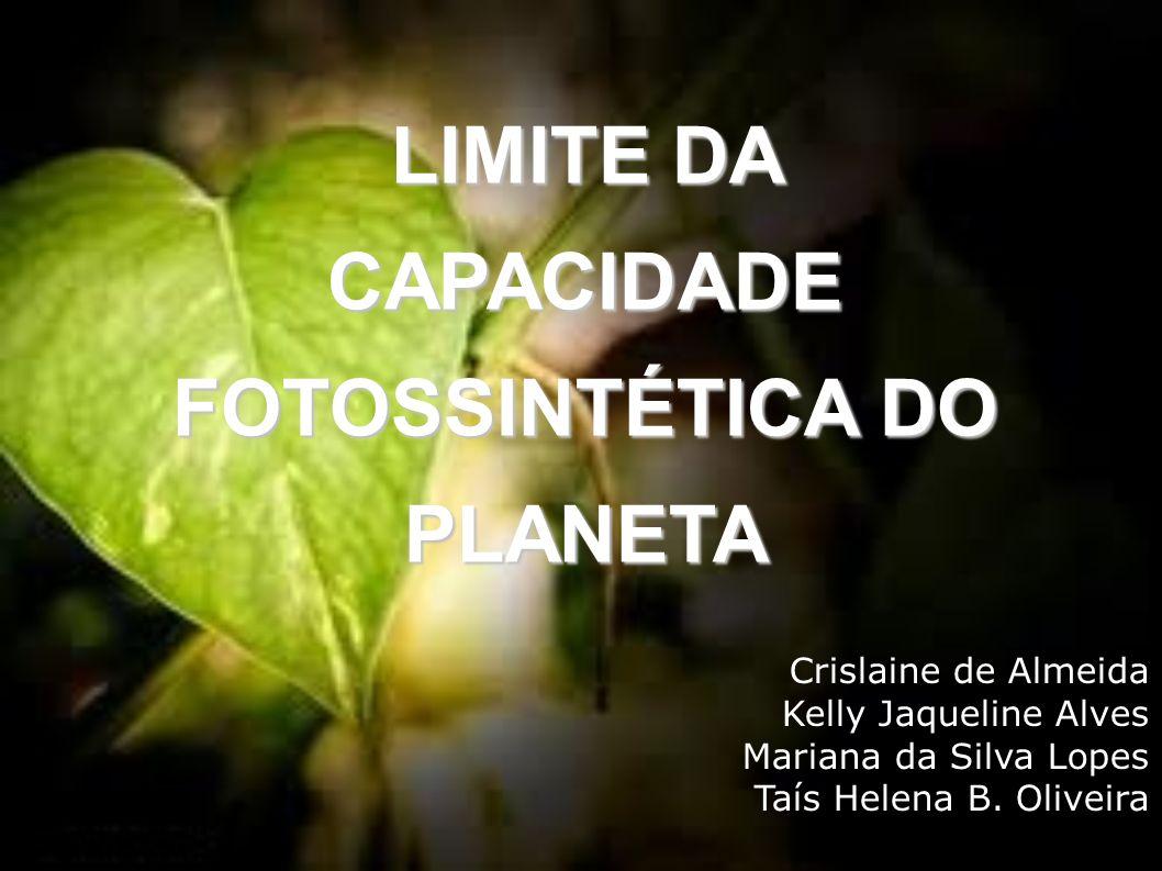 LIMITE DA CAPACIDADE FOTOSSINTÉTICA DO PLANETA Crislaine de Almeida Kelly Jaqueline Alves Mariana da Silva Lopes Taís Helena B. Oliveira