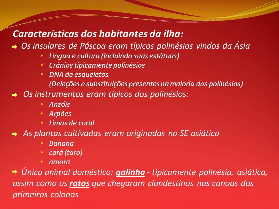 Características dos habitantes da ilha: Os insulares de Páscoa eram típicos polinésios vindos da Ásia Língua e cultura (incluindo suas estátuas) Crânios tipicamente polinésios DNA de esqueletos (Deleções e substituições presentes na maioria dos polinésios) Os instrumentos eram típicos dos polinésios: Anzóis Arpões Limas de coral As plantas cultivadas eram originadas no SE asiático Banana cará (taro) amora Único animal doméstico: galinha - tipicamente polinésia, asiática, assim como os ratos que chegaram clandestinos nas canoas dos primeiros colonos