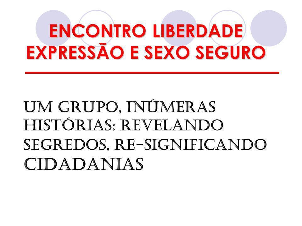 ENCONTRO LIBERDADE EXPRESSÃO E SEXO SEGURO UM GRUPO, INÚMERAS HISTÓRIAS: REVELANDO SEGREDOS, RE-SIGNIFICANDO CIDADANIAS