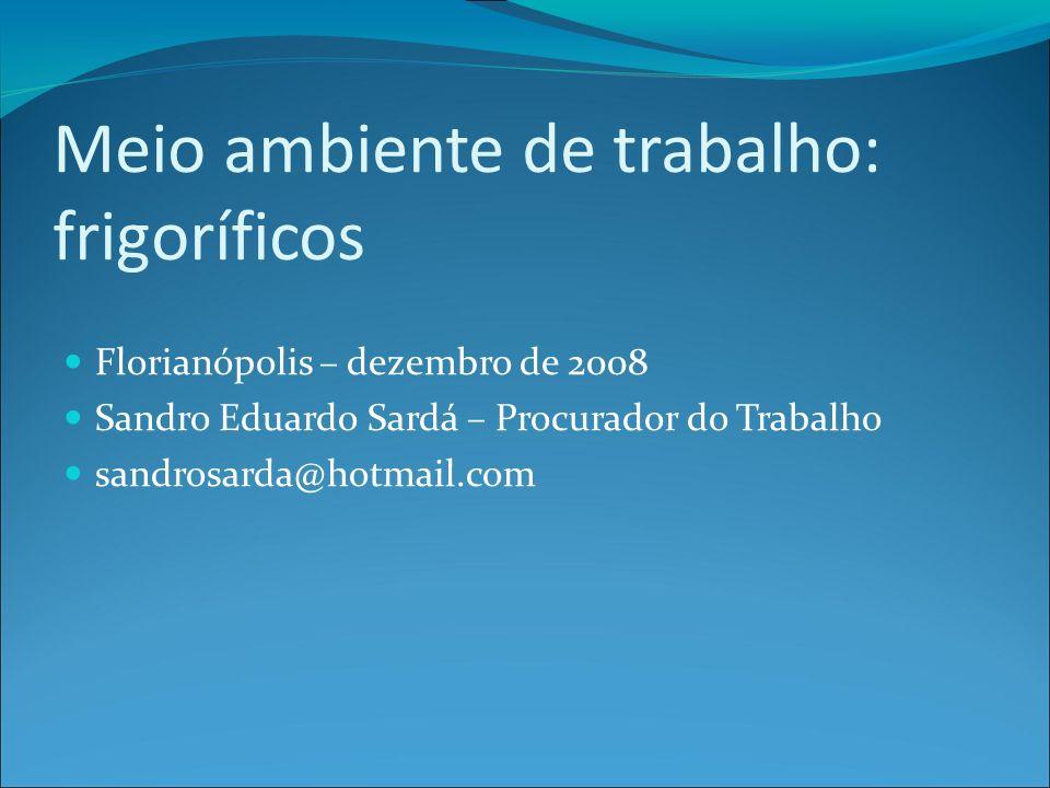 Meio ambiente de trabalho: frigoríficos Florianópolis – dezembro de 2008 Sandro Eduardo Sardá – Procurador do Trabalho sandrosarda@hotmail.com