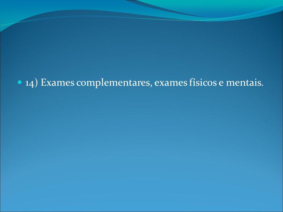 14) Exames complementares, exames físicos e mentais.