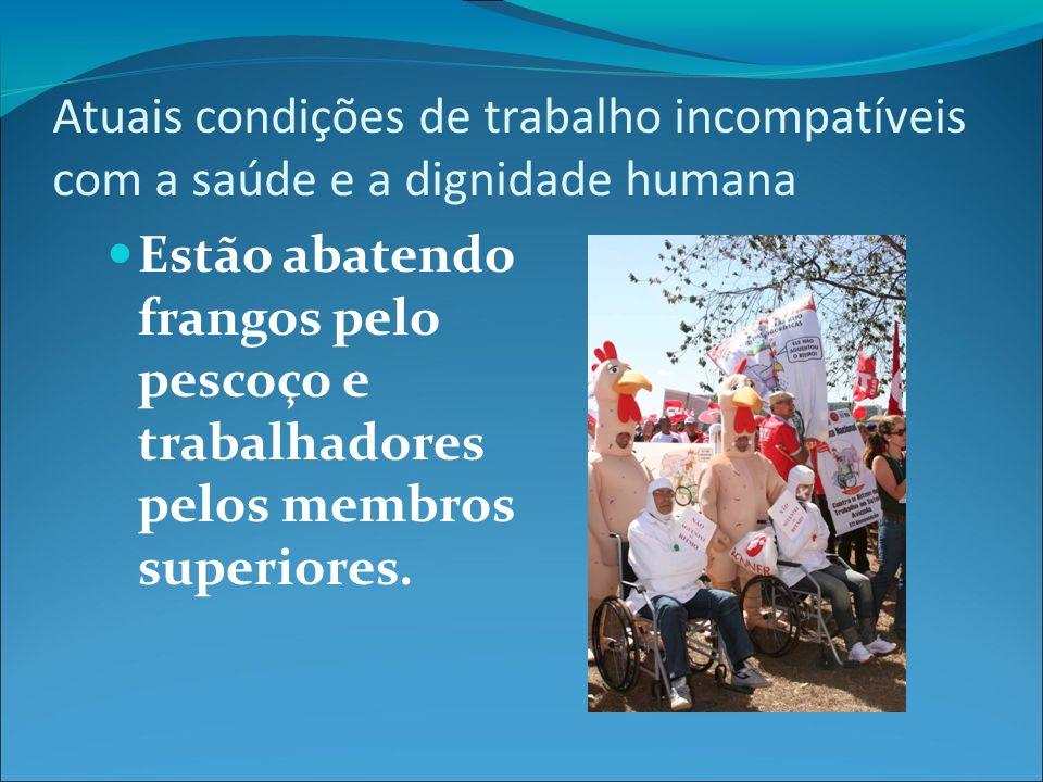 Atuais condições de trabalho incompatíveis com a saúde e a dignidade humana Estão abatendo frangos pelo pescoço e trabalhadores pelos membros superiores.