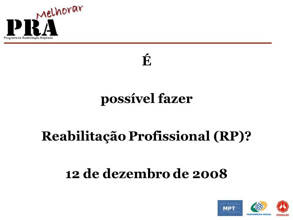 Programa de Reabilitação Ampliada É possível fazer Reabilitação Profissional (RP)? 12 de dezembro de 2008