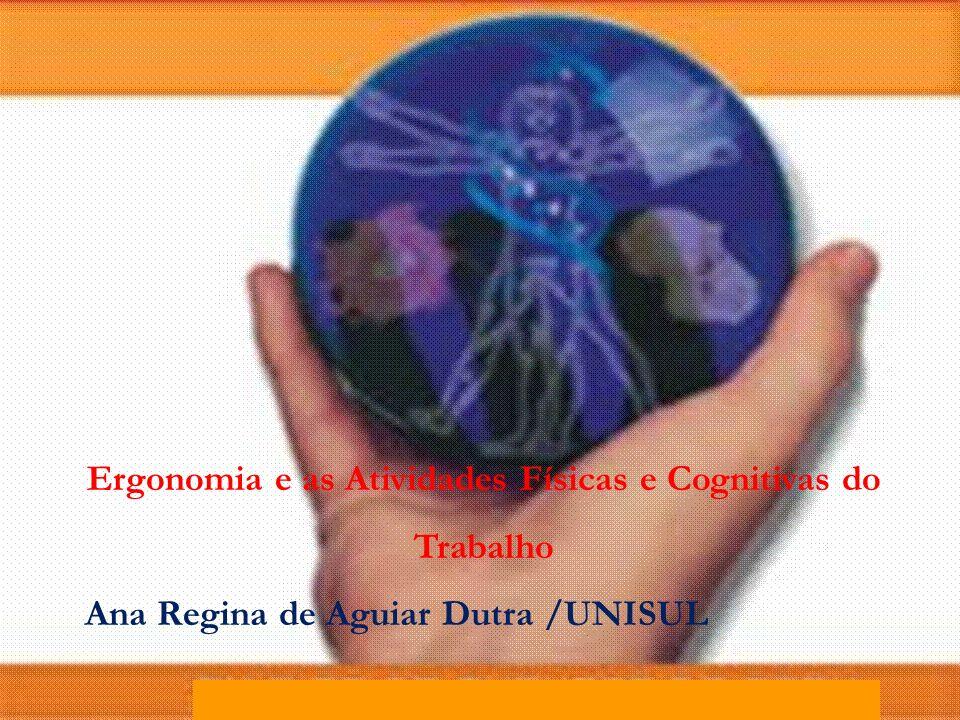 Ergonomia e as Atividades Físicas e Cognitivas do Trabalho Ana Regina de Aguiar Dutra /UNISUL
