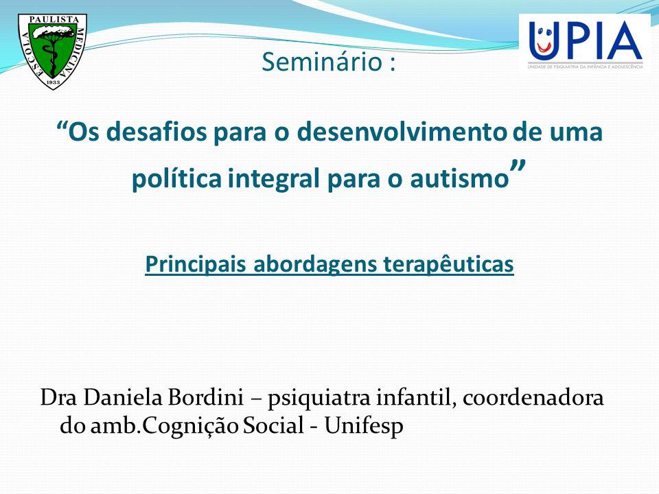 Seminário : Os desafios para o desenvolvimento de uma política integral para o autismo Principais abordagens terapêuticas Dra Daniela Bordini – psiqui