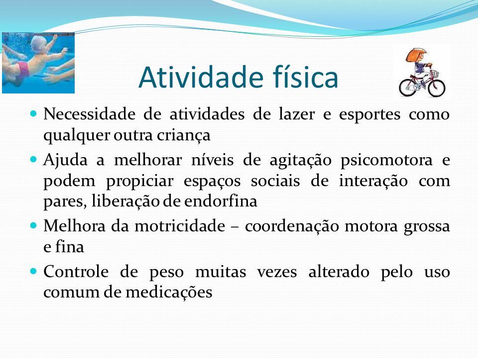 Atividade física Necessidade de atividades de lazer e esportes como qualquer outra criança Ajuda a melhorar níveis de agitação psicomotora e podem pro